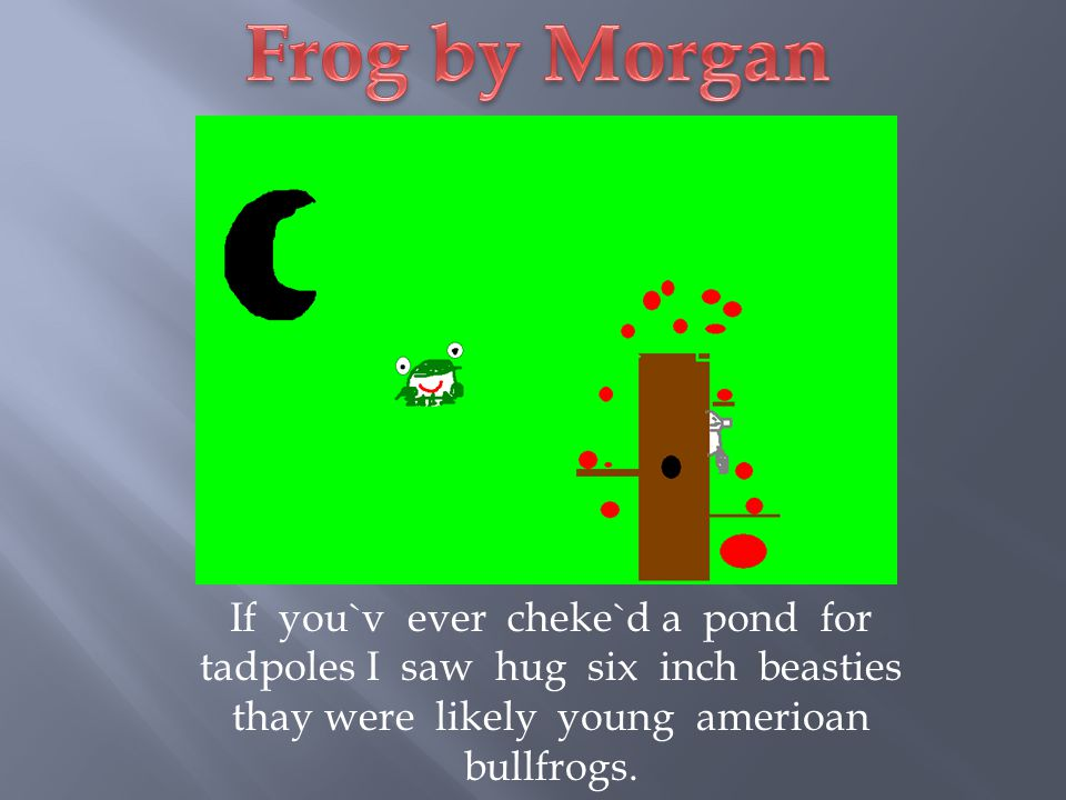 Frog by Morgan If you`v ever cheke`d a pond for tadpoles I saw hug six inch beasties thay were likely young amerioan bullfrogs.