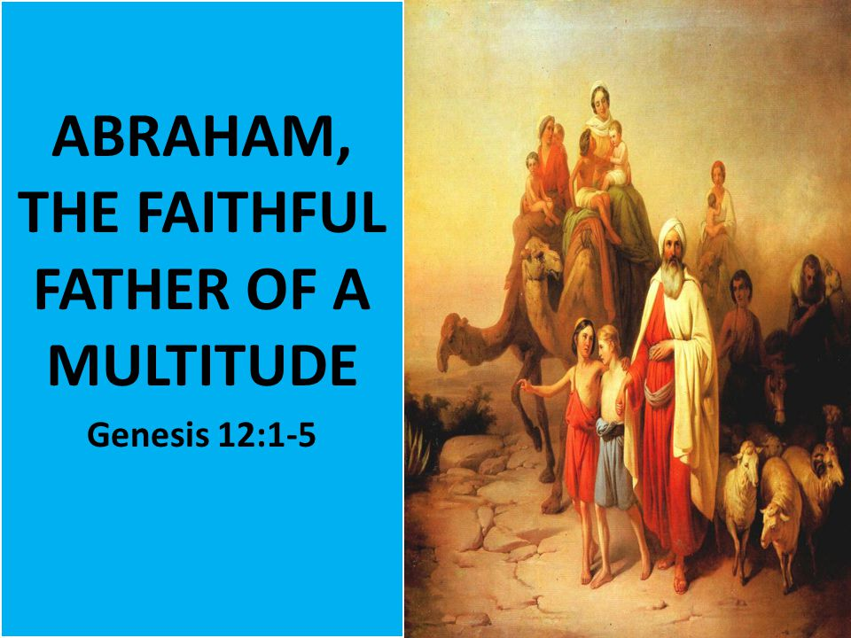 ABRAHAM, THE FAITHFUL FATHER OF A MULTITUDE Genesis 12:1-5