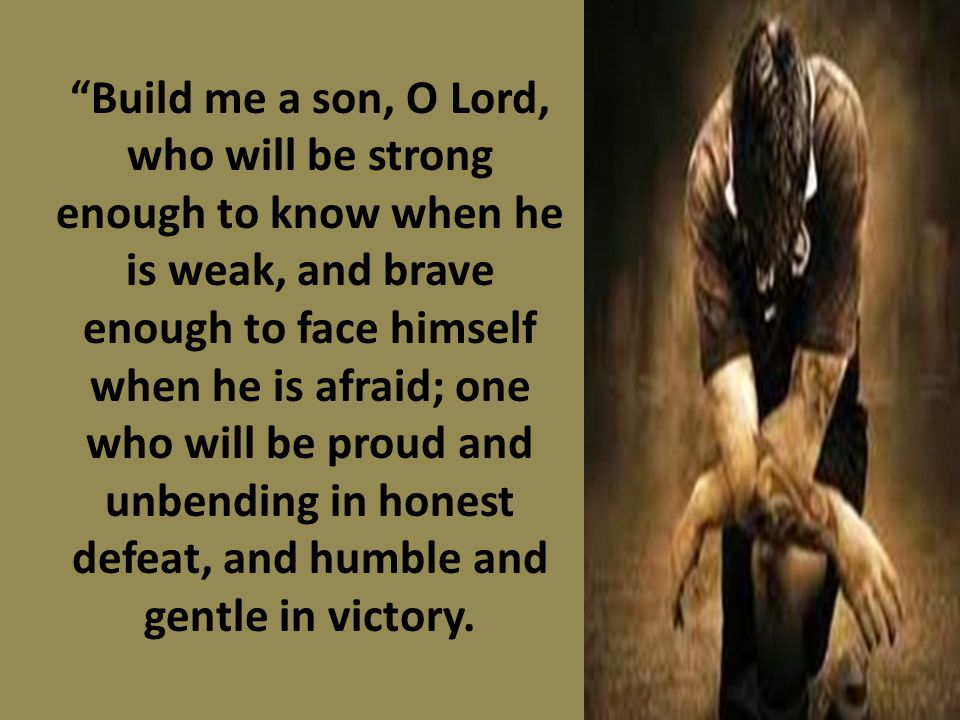 Build me a son, O Lord, who will be strong enough to know when he is weak, and brave enough to face himself when he is afraid; one who will be proud and unbending in honest defeat, and humble and gentle in victory.
