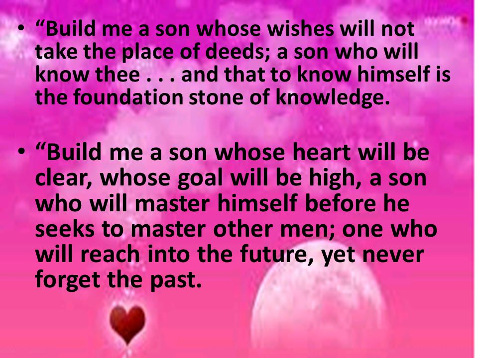 Build me a son whose wishes will not take the place of deeds; a son who will know thee and that to know himself is the foundation stone of knowledge.