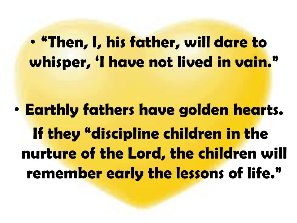 Earthly fathers have golden hearts.