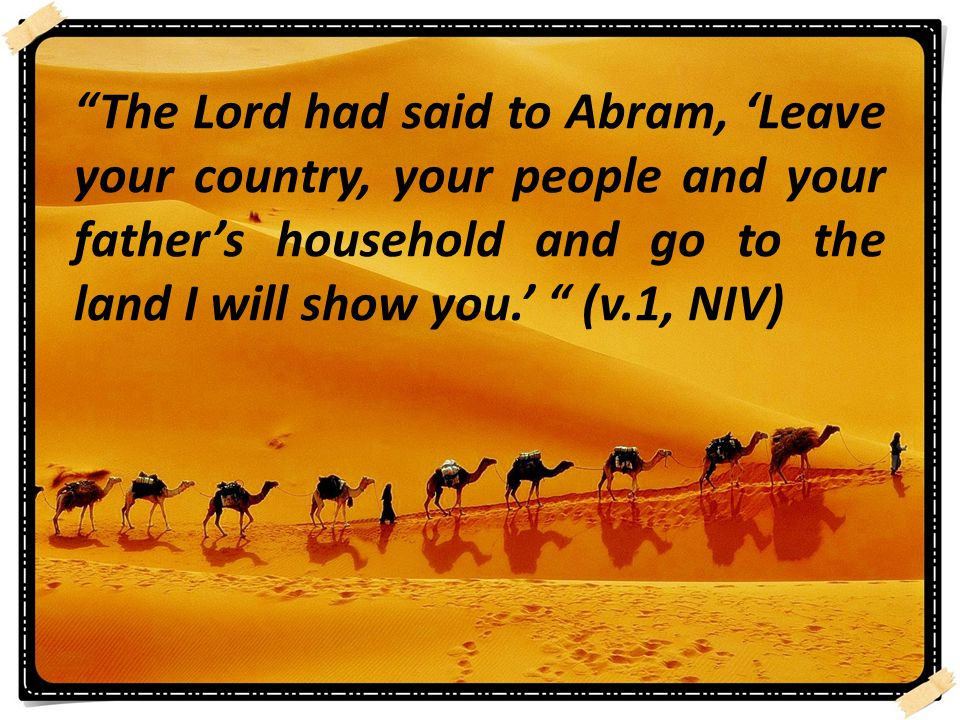 The Lord had said to Abram, 'Leave your country, your people and your father's household and go to the land I will show you.' (v.1, NIV)