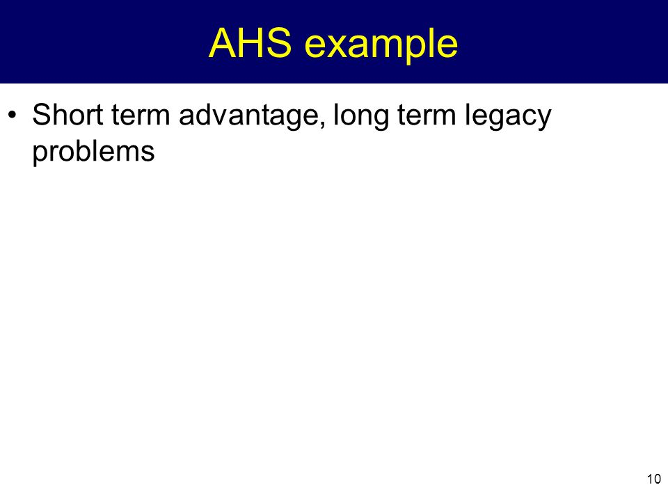 AHS example Short term advantage, long term legacy problems
