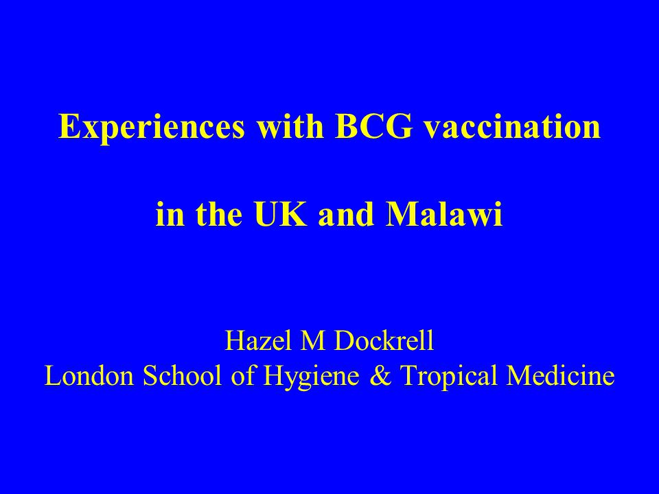 Experiences with BCG vaccination in the UK and Malawi Hazel M Dockrell London School of Hygiene & Tropical Medicine