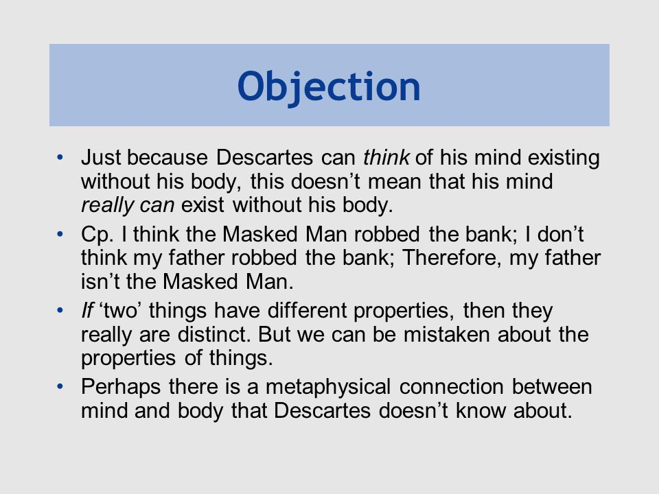 Objection Just because Descartes can think of his mind existing without his body, this doesn't mean that his mind really can exist without his body.