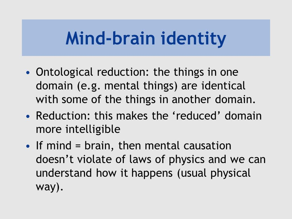Mind-brain identity Ontological reduction: the things in one domain (e.g. mental things) are identical with some of the things in another domain.