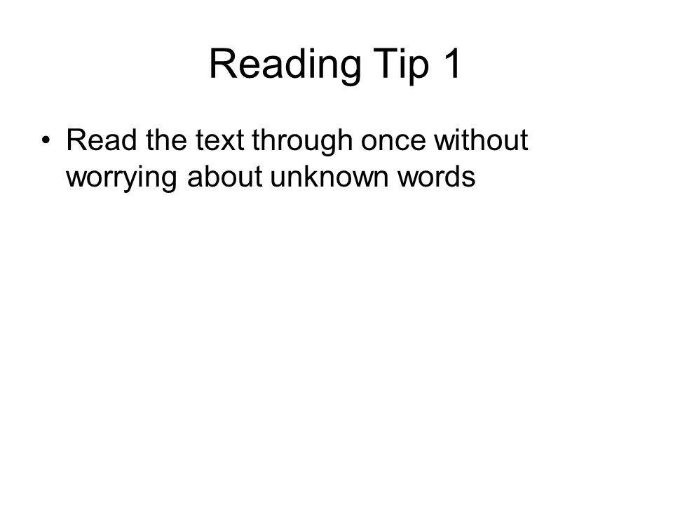Reading Tip 1 Read the text through once without worrying about unknown words