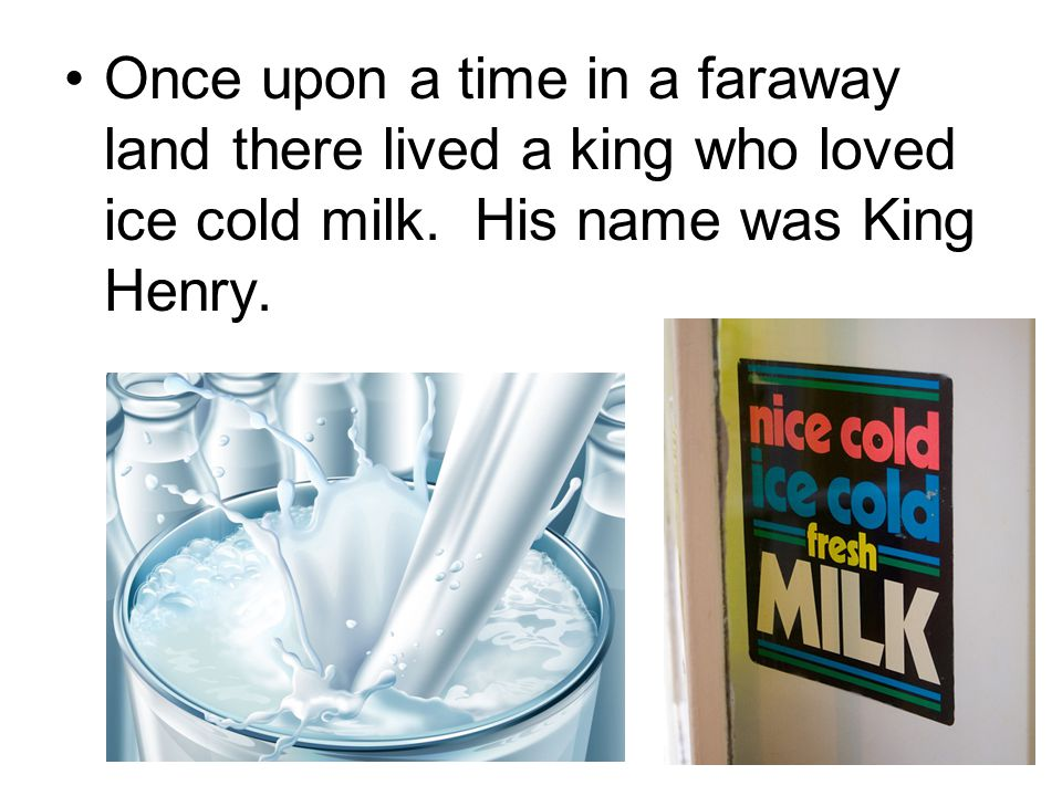 Once upon a time in a faraway land there lived a king who loved ice cold milk.
