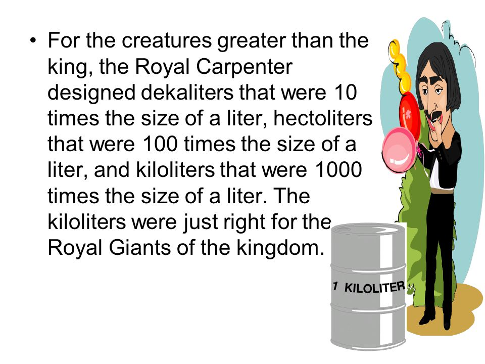 For the creatures greater than the king, the Royal Carpenter designed dekaliters that were 10 times the size of a liter, hectoliters that were 100 times the size of a liter, and kiloliters that were 1000 times the size of a liter.
