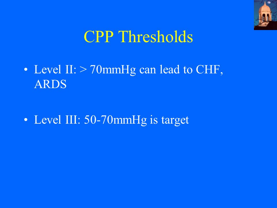 CPP Thresholds Level II: > 70mmHg can lead to CHF, ARDS