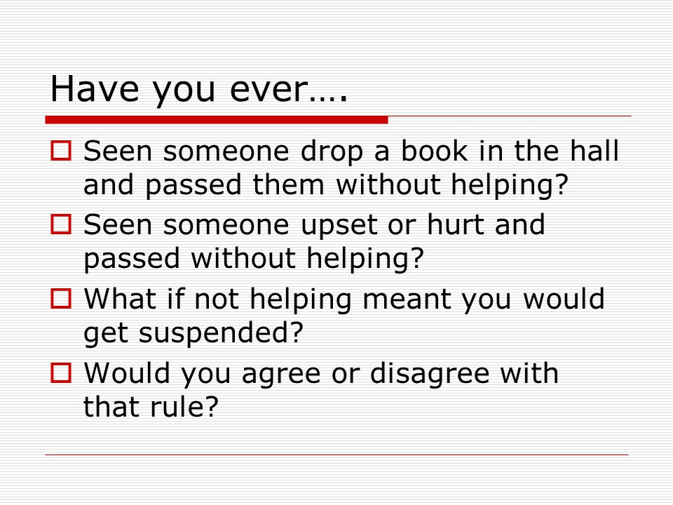 Have you ever…. Seen someone drop a book in the hall and passed them without helping Seen someone upset or hurt and passed without helping