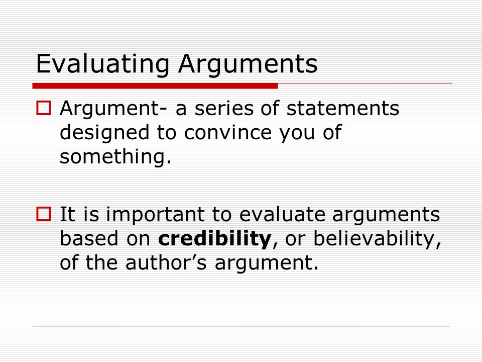 Evaluating Arguments Argument- a series of statements designed to convince you of something.