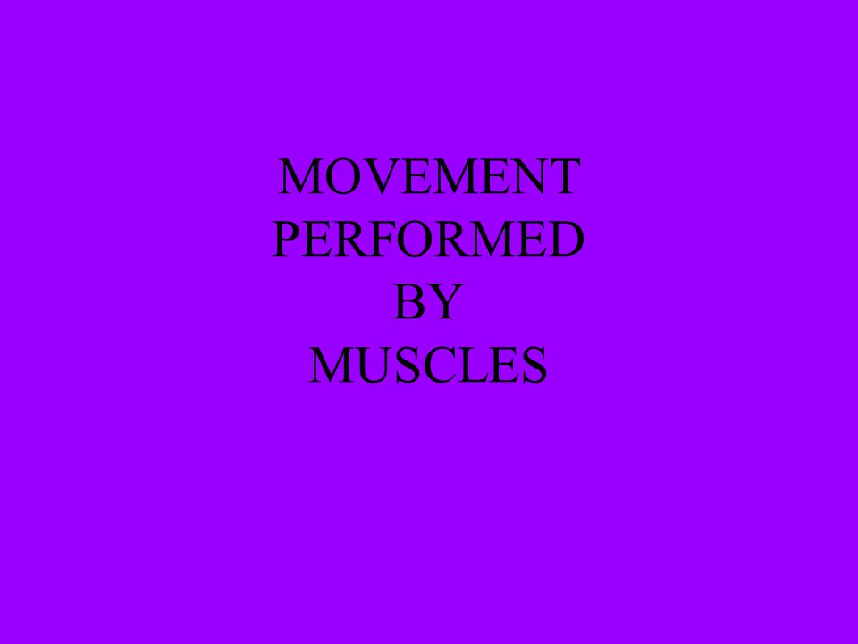 MOVEMENT PERFORMED BY MUSCLES
