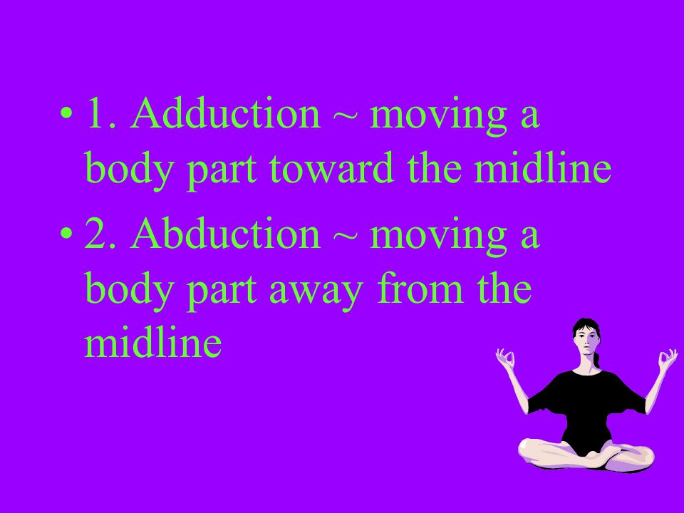 1. Adduction ~ moving a body part toward the midline