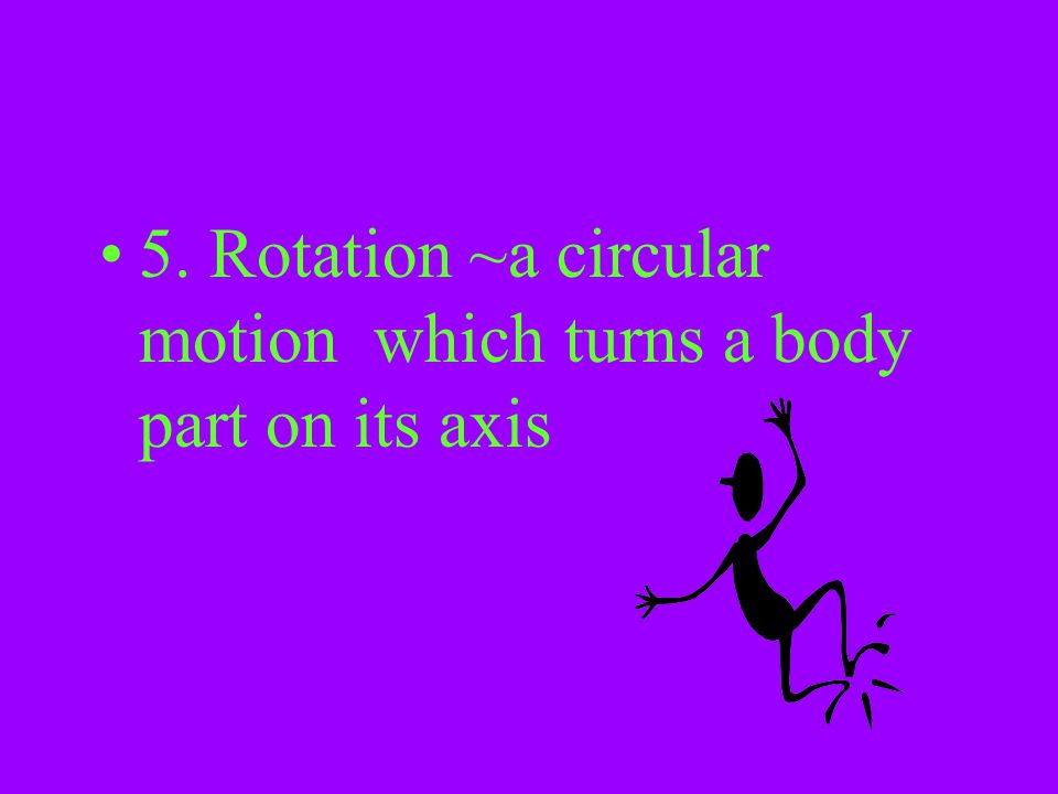 5. Rotation ~a circular motion which turns a body part on its axis