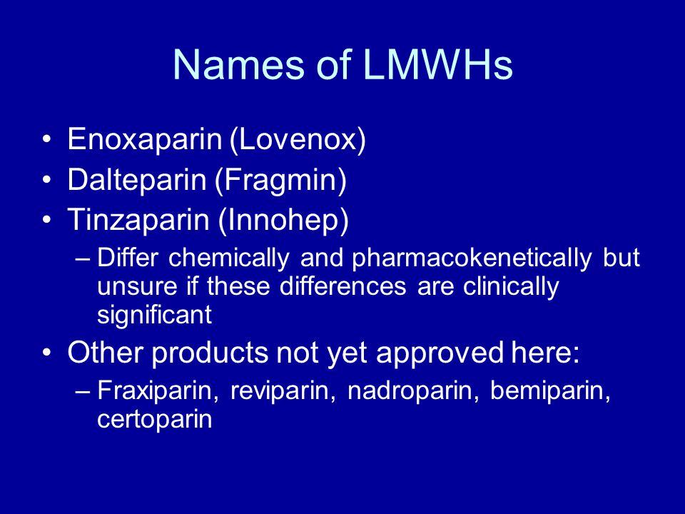 Names of LMWHs Enoxaparin (Lovenox) Dalteparin (Fragmin)