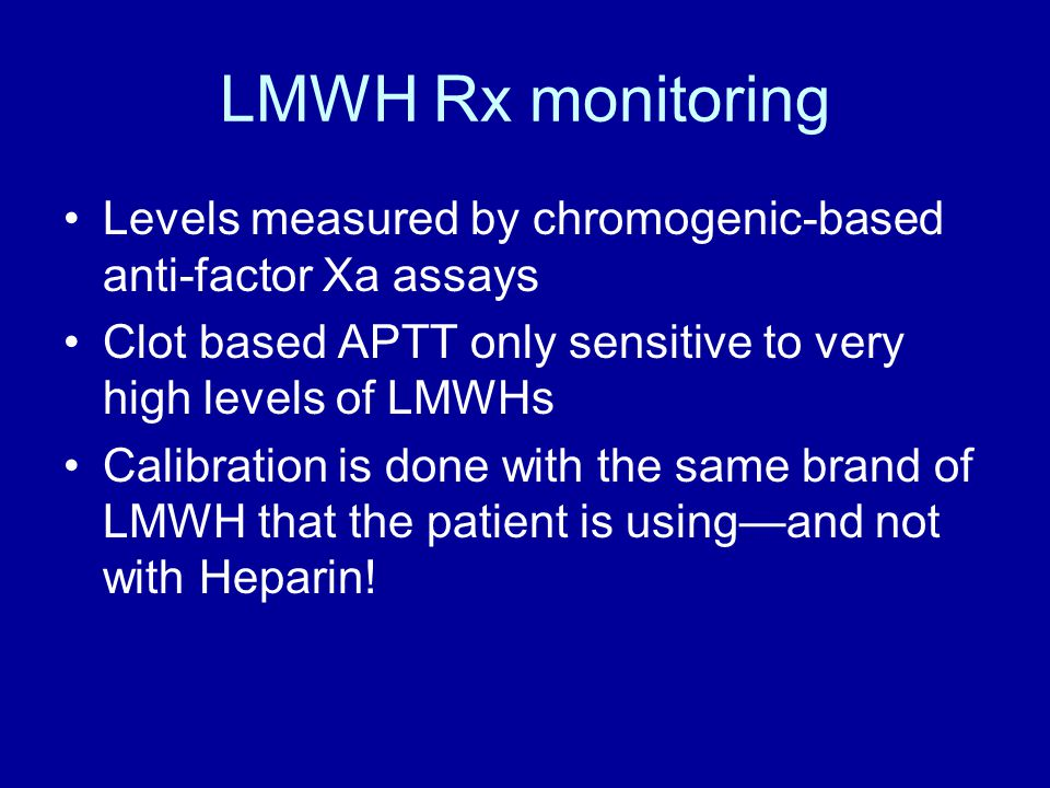 LMWH Rx monitoring Levels measured by chromogenic-based anti-factor Xa assays. Clot based APTT only sensitive to very high levels of LMWHs.