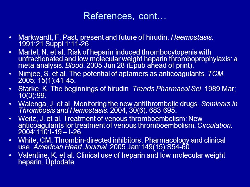 References, cont… Markwardt, F. Past, present and future of hirudin. Haemostasis. 1991;21 Suppl 1: