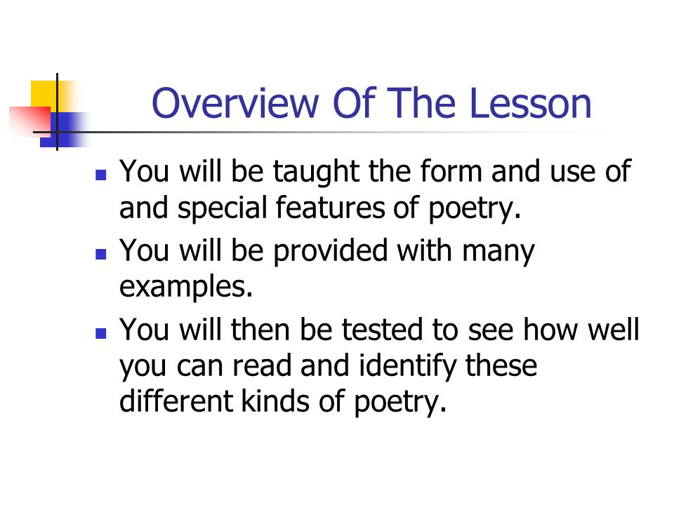 Overview Of The Lesson You will be taught the form and use of and special features of poetry. You will be provided with many examples.