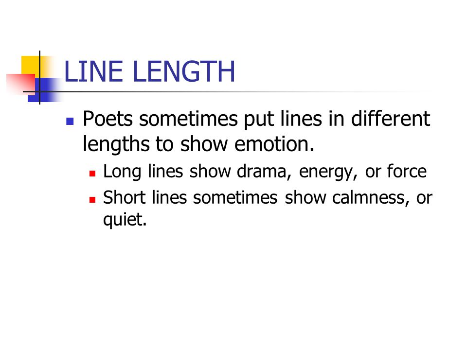 LINE LENGTH Poets sometimes put lines in different lengths to show emotion. Long lines show drama, energy, or force.