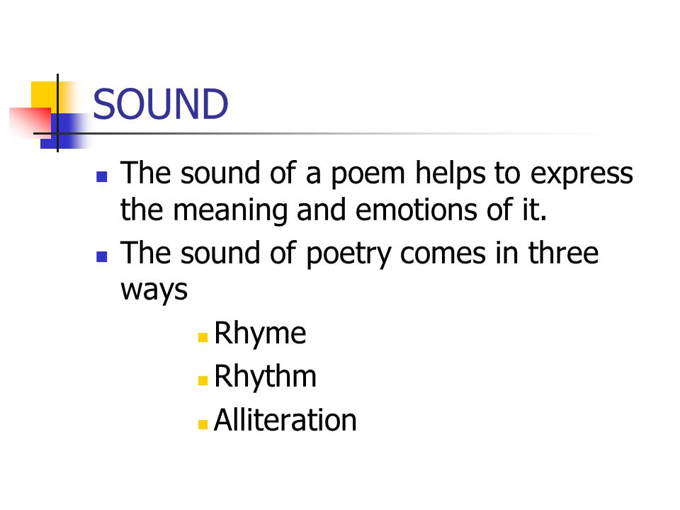 SOUND The sound of a poem helps to express the meaning and emotions of it. The sound of poetry comes in three ways.