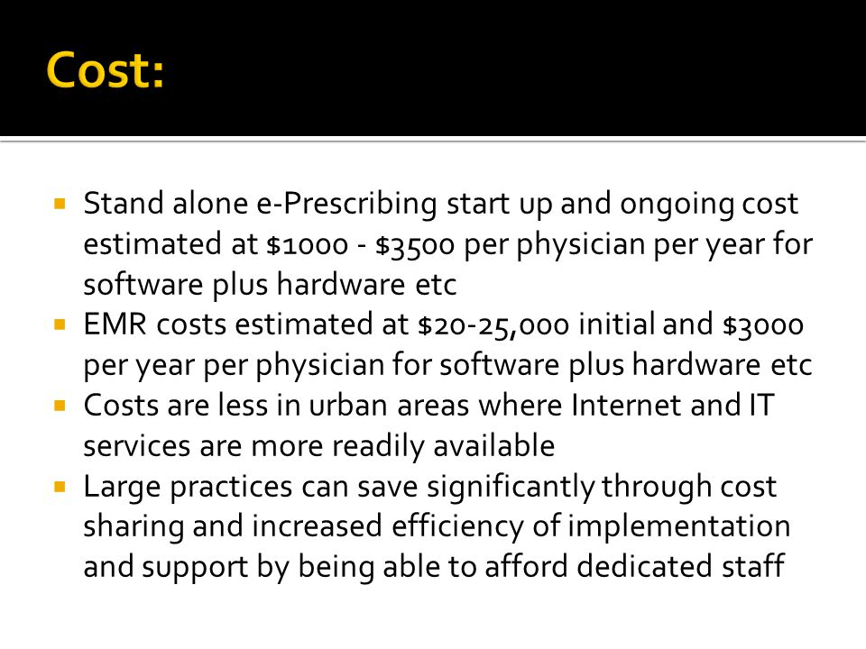 Cost: Stand alone e-Prescribing start up and ongoing cost estimated at $1000 - $3500 per physician per year for software plus hardware etc.