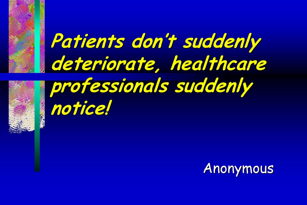 Patients don't suddenly deteriorate, healthcare professionals suddenly notice!