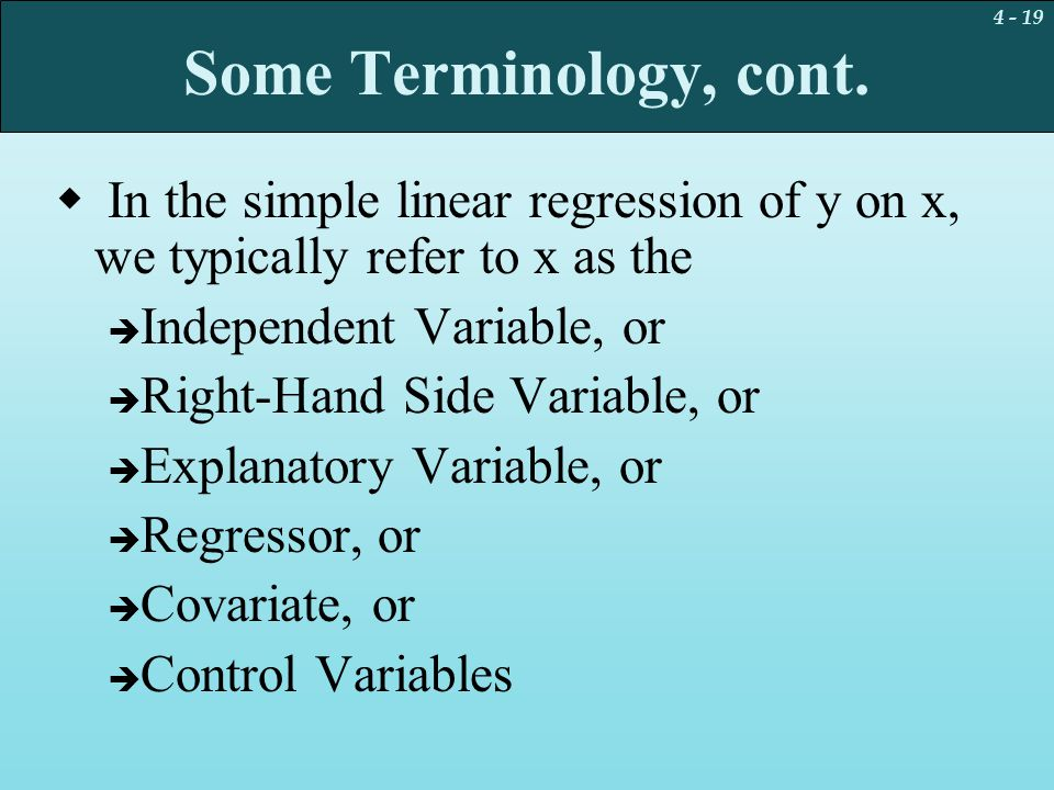 Some Terminology, cont. In the simple linear regression of y on x, we typically refer to x as the. Independent Variable, or.