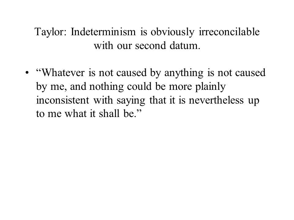 Taylor: Indeterminism is obviously irreconcilable with our second datum.