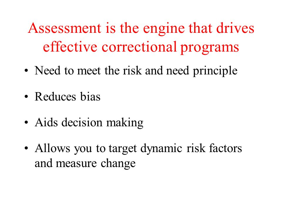 Assessment is the engine that drives effective correctional programs