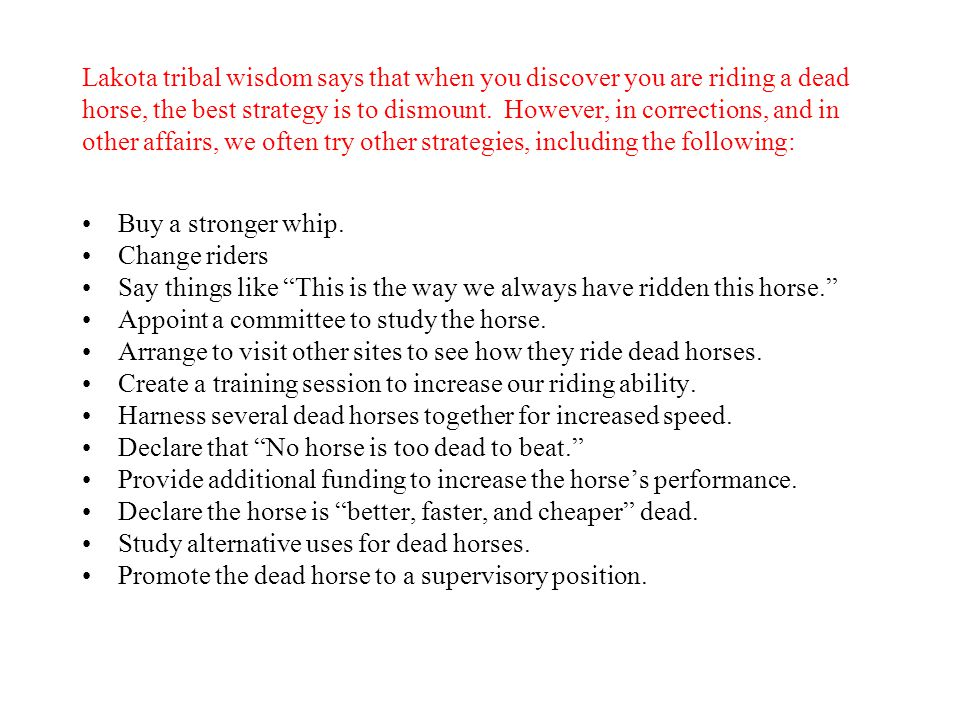 Lakota tribal wisdom says that when you discover you are riding a dead horse, the best strategy is to dismount. However, in corrections, and in other affairs, we often try other strategies, including the following: