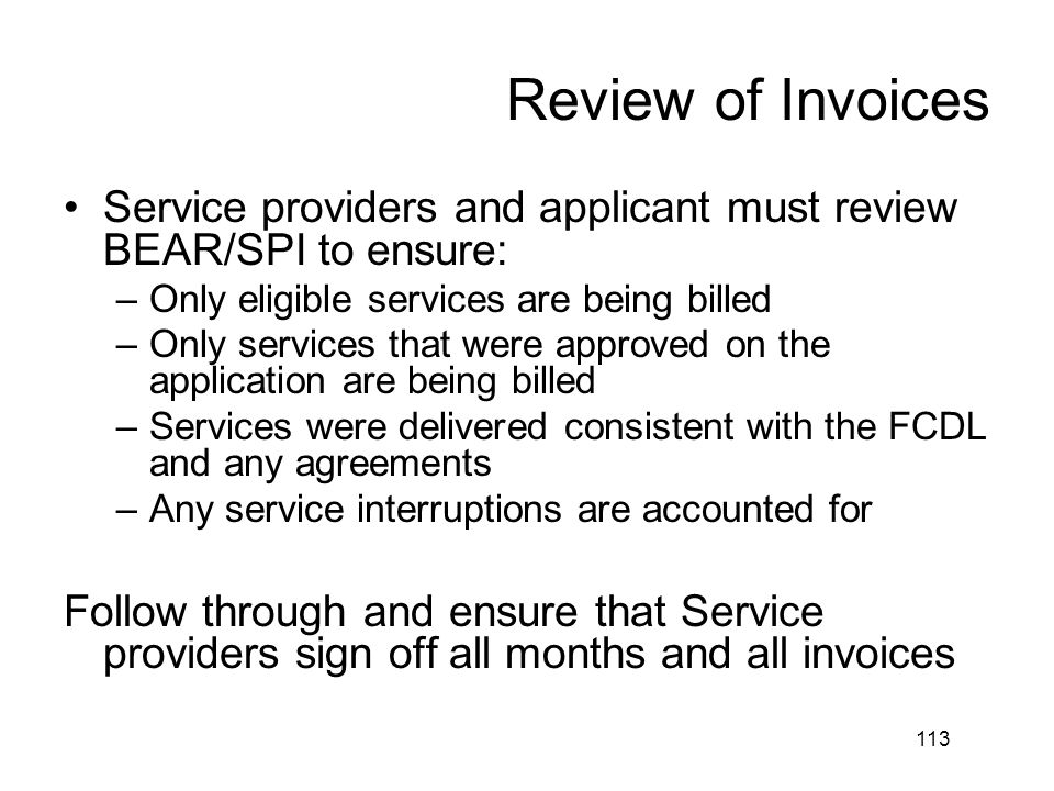 Review of Invoices Service providers and applicant must review BEAR/SPI to ensure: Only eligible services are being billed.