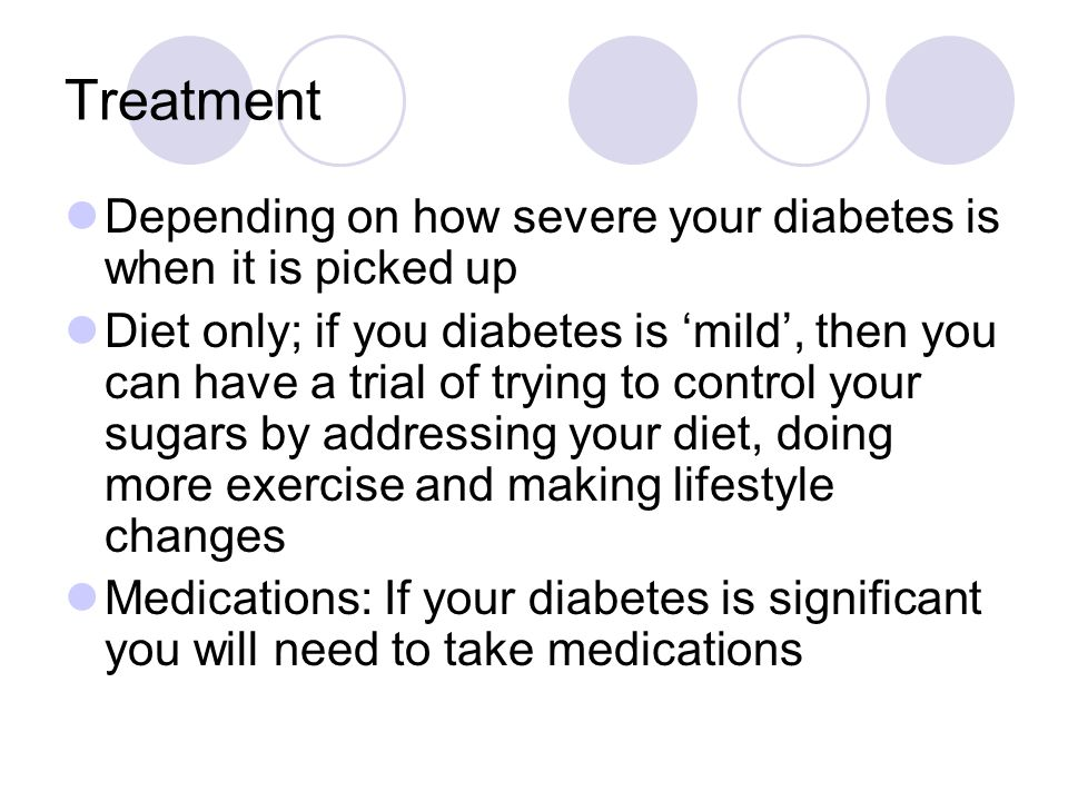 Treatment Depending on how severe your diabetes is when it is picked up.