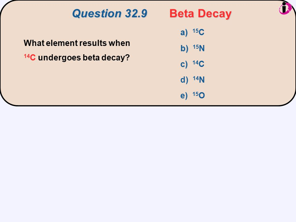 Question 32.9 Beta Decay a) 15C. b) 15N. c) 14C. d) 14N. e) 15O. What element results when 14C undergoes beta decay