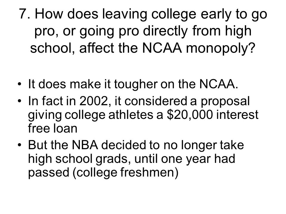 7. How does leaving college early to go pro, or going pro directly from high school, affect the NCAA monopoly
