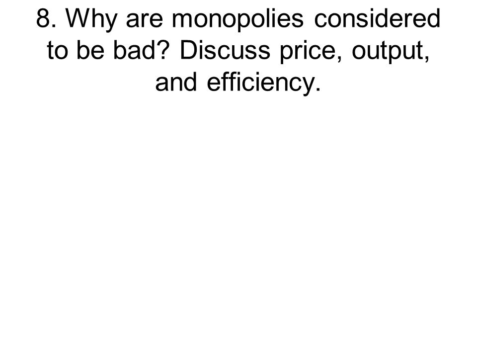 8. Why are monopolies considered to be bad
