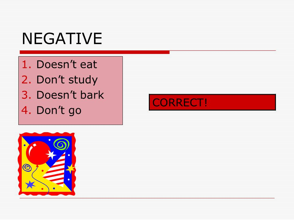 NEGATIVE Doesn't eat Don't study Doesn't bark Don't go CORRECT!