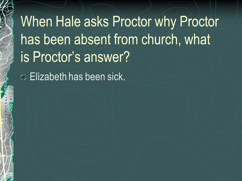 When Hale asks Proctor why Proctor has been absent from church, what is Proctor's answer