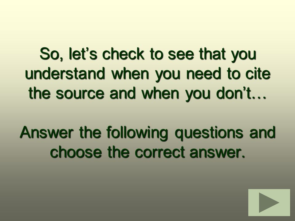 So, let's check to see that you understand when you need to cite the source and when you don't… Answer the following questions and choose the correct answer.