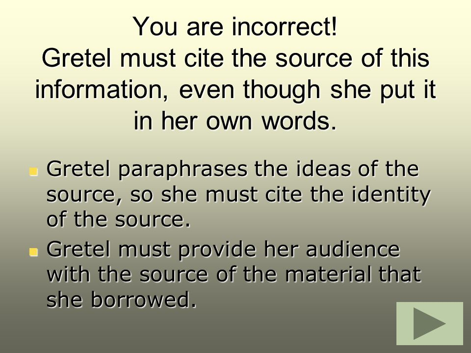 You are incorrect! Gretel must cite the source of this information, even though she put it in her own words.