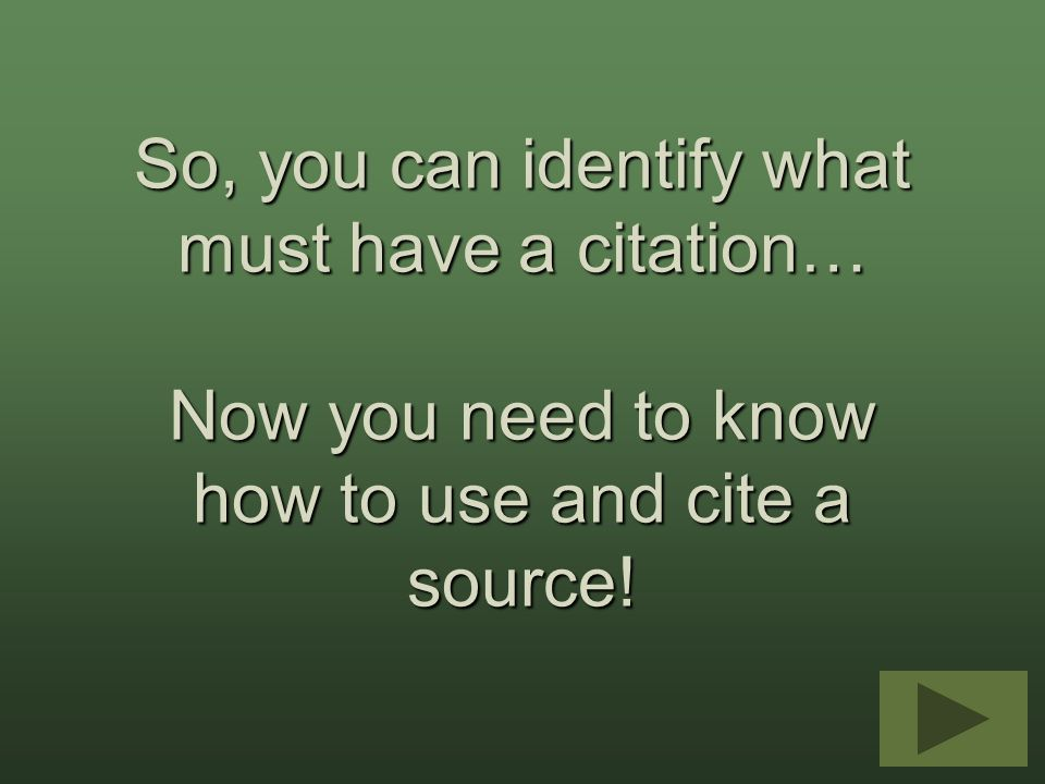 So, you can identify what must have a citation… Now you need to know how to use and cite a source!