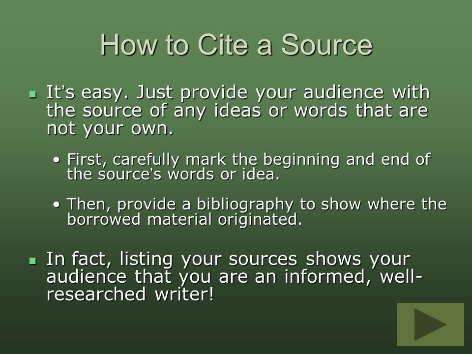 How to Cite a Source It's easy. Just provide your audience with the source of any ideas or words that are not your own.