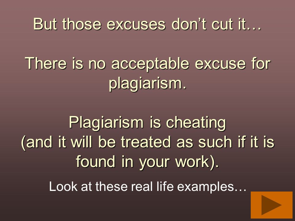 But those excuses don't cut it… There is no acceptable excuse for plagiarism. Plagiarism is cheating (and it will be treated as such if it is found in your work).
