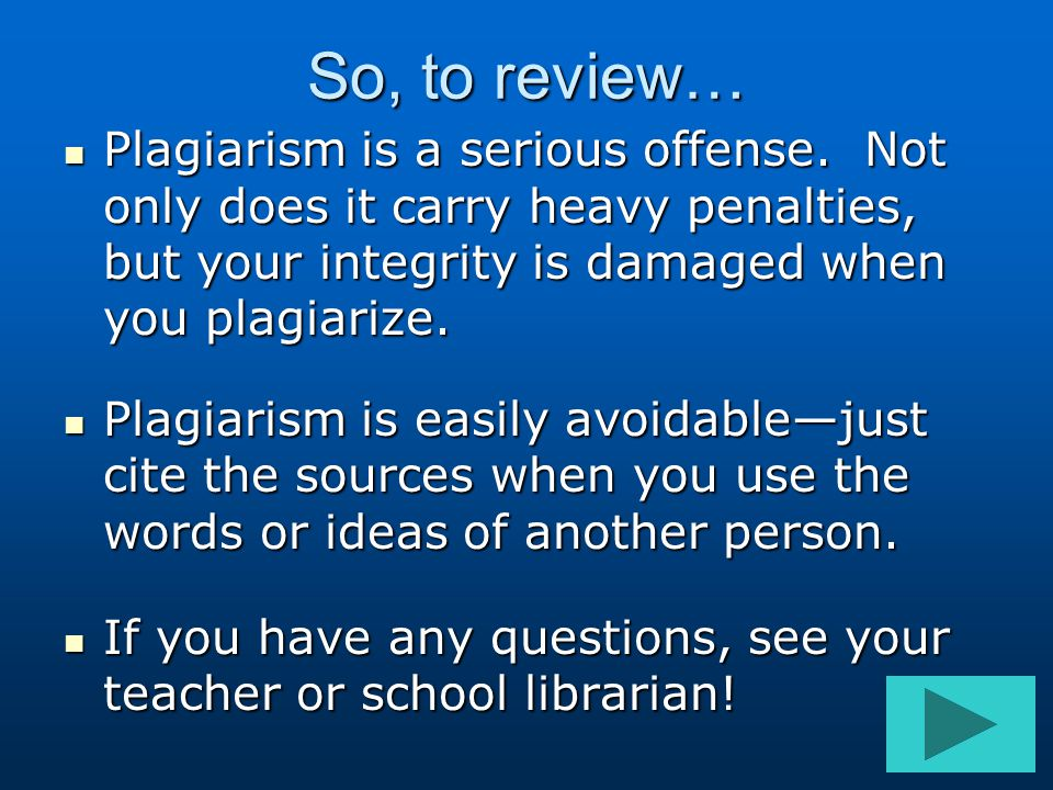 So, to review… Plagiarism is a serious offense. Not only does it carry heavy penalties, but your integrity is damaged when you plagiarize.