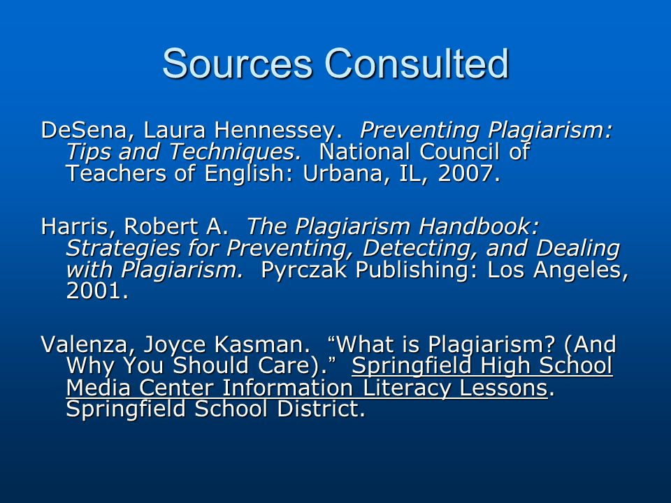 Sources Consulted DeSena, Laura Hennessey. Preventing Plagiarism: Tips and Techniques. National Council of Teachers of English: Urbana, IL, 2007.