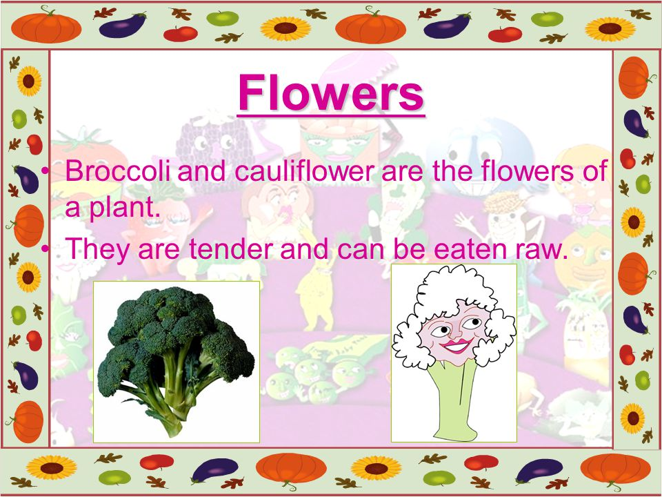 Flowers Broccoli and cauliflower are the flowers of a plant.