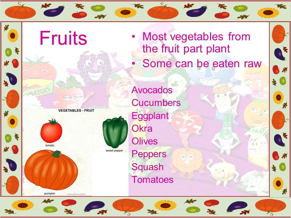 Fruits Most vegetables from the fruit part plant Some can be eaten raw