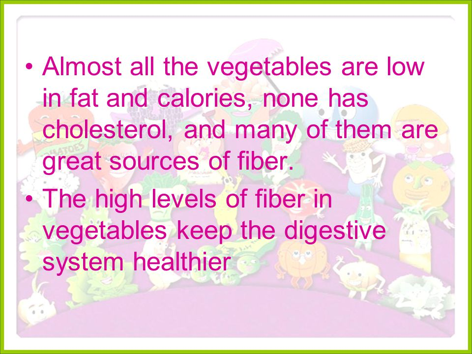 Almost all the vegetables are low in fat and calories, none has cholesterol, and many of them are great sources of fiber.