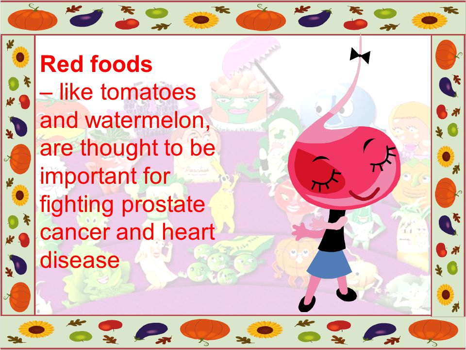 Red foods – like tomatoes and watermelon, are thought to be important for fighting prostate cancer and heart disease.