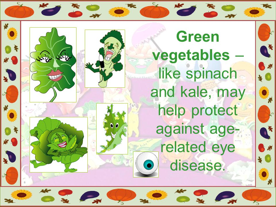 Green vegetables – like spinach and kale, may help protect against age-related eye disease.